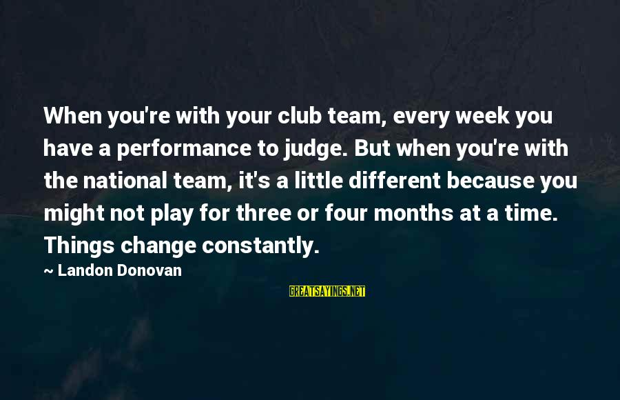Landon's Sayings By Landon Donovan: When you're with your club team, every week you have a performance to judge. But