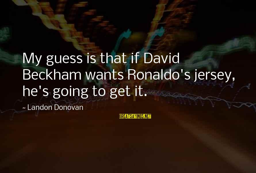 Landon's Sayings By Landon Donovan: My guess is that if David Beckham wants Ronaldo's jersey, he's going to get it.