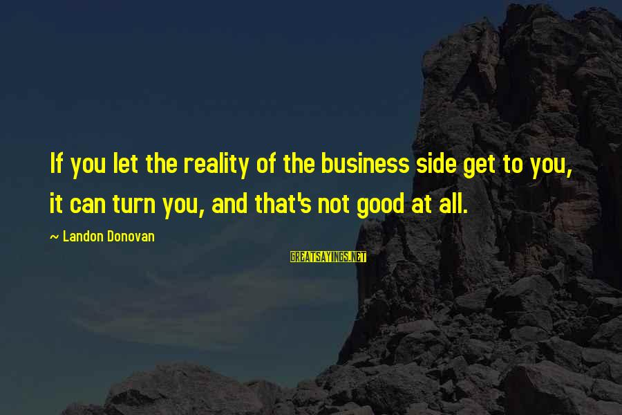 Landon's Sayings By Landon Donovan: If you let the reality of the business side get to you, it can turn