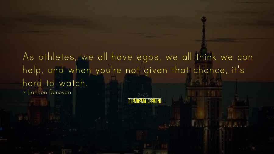 Landon's Sayings By Landon Donovan: As athletes, we all have egos, we all think we can help, and when you're