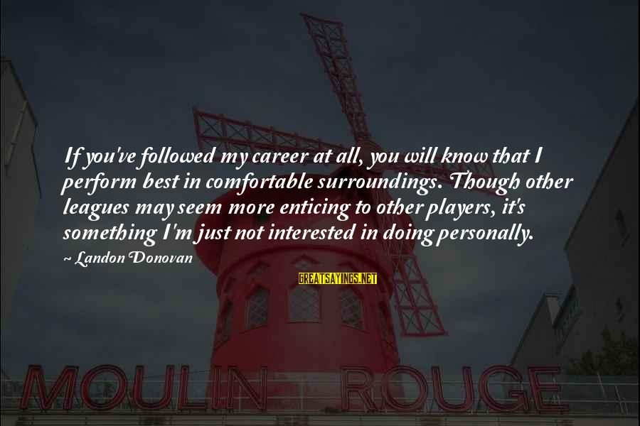 Landon's Sayings By Landon Donovan: If you've followed my career at all, you will know that I perform best in