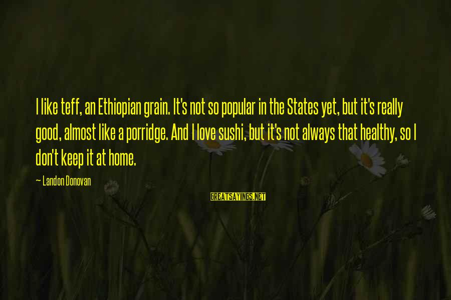 Landon's Sayings By Landon Donovan: I like teff, an Ethiopian grain. It's not so popular in the States yet, but