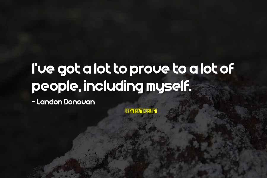 Landon's Sayings By Landon Donovan: I've got a lot to prove to a lot of people, including myself.