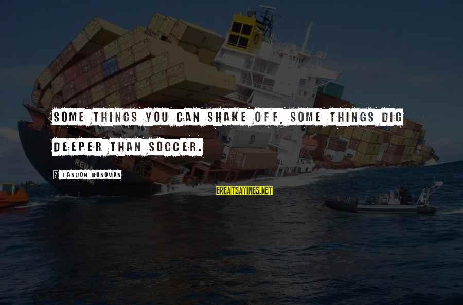 Landon's Sayings By Landon Donovan: Some things you can shake off, some things dig deeper than soccer.