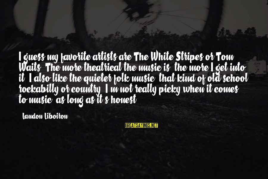 Landon's Sayings By Landon Liboiron: I guess my favorite artists are The White Stripes or Tom Waits. The more theatrical