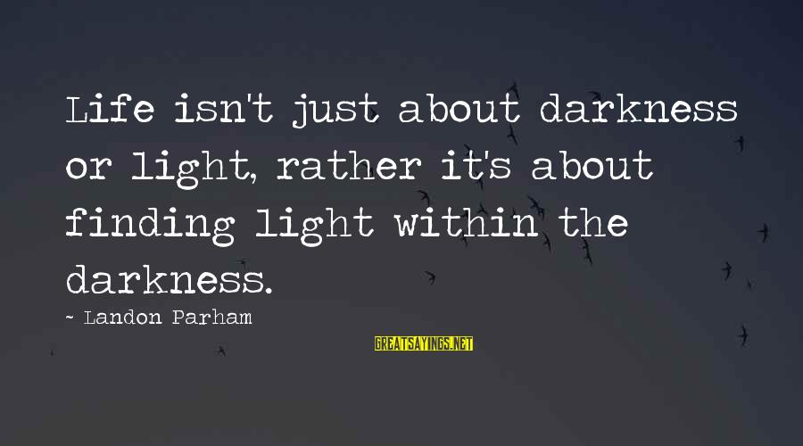 Landon's Sayings By Landon Parham: Life isn't just about darkness or light, rather it's about finding light within the darkness.