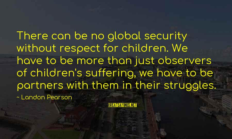 Landon's Sayings By Landon Pearson: There can be no global security without respect for children. We have to be more