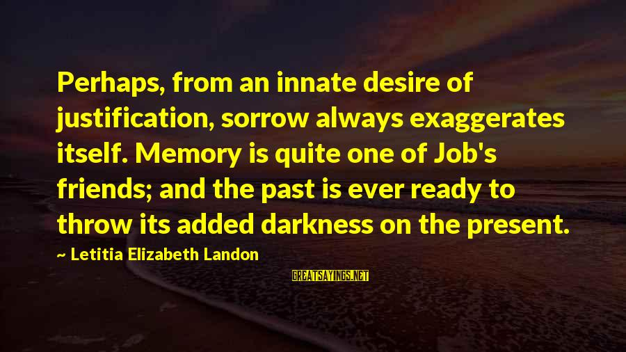 Landon's Sayings By Letitia Elizabeth Landon: Perhaps, from an innate desire of justification, sorrow always exaggerates itself. Memory is quite one
