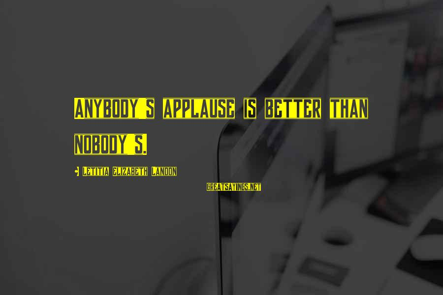 Landon's Sayings By Letitia Elizabeth Landon: Anybody's applause is better than nobody's.