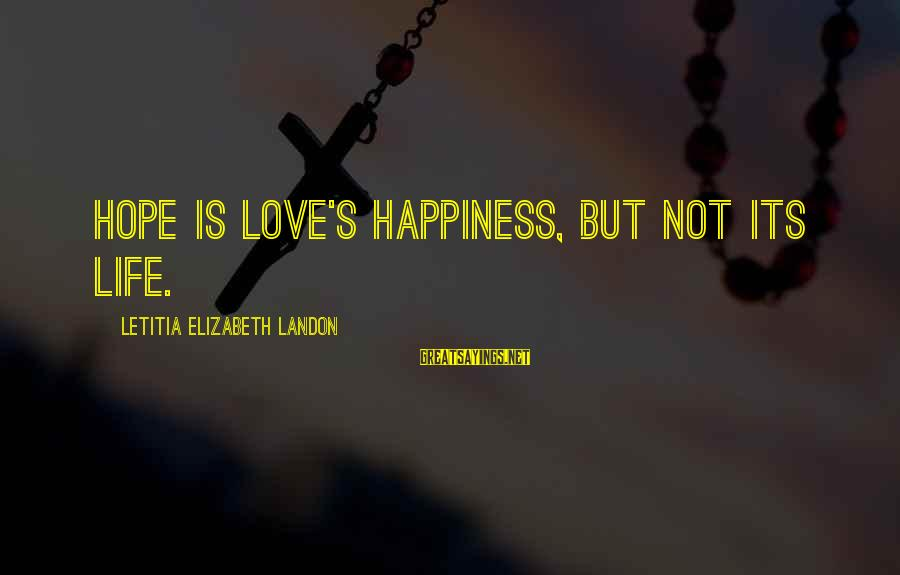 Landon's Sayings By Letitia Elizabeth Landon: Hope is love's happiness, but not its life.