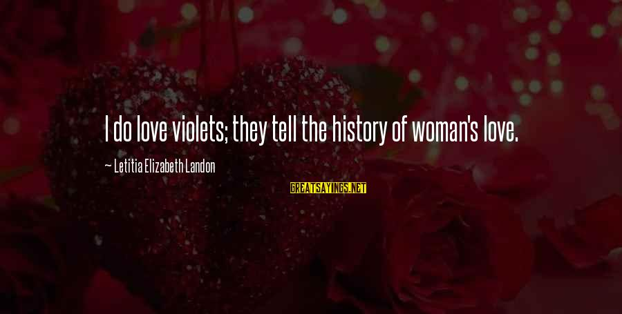Landon's Sayings By Letitia Elizabeth Landon: I do love violets; they tell the history of woman's love.
