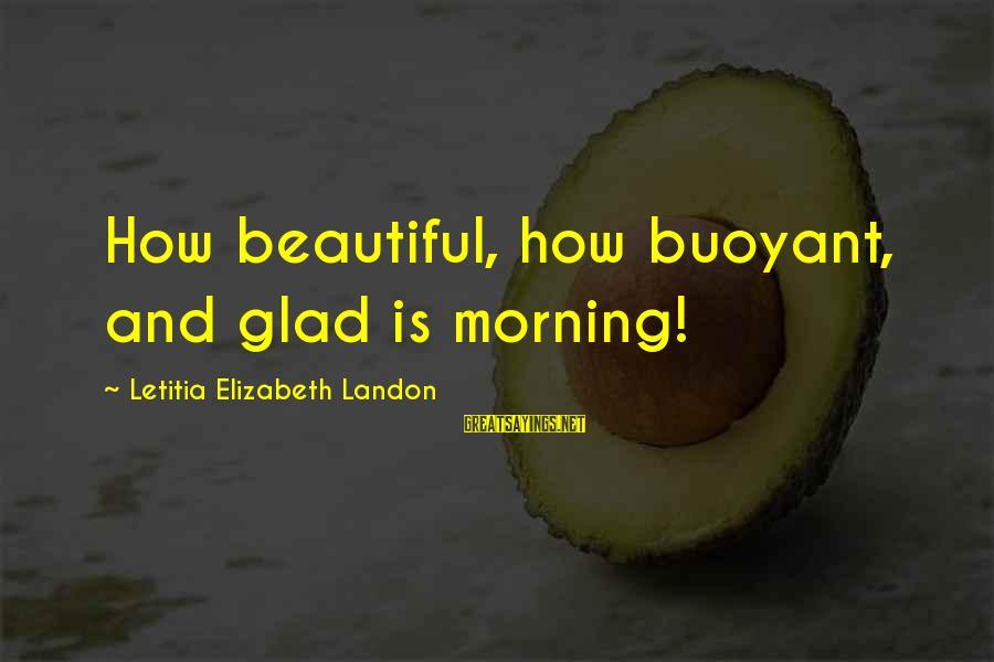 Landon's Sayings By Letitia Elizabeth Landon: How beautiful, how buoyant, and glad is morning!