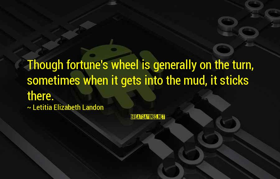 Landon's Sayings By Letitia Elizabeth Landon: Though fortune's wheel is generally on the turn, sometimes when it gets into the mud,