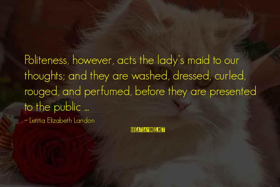 Landon's Sayings By Letitia Elizabeth Landon: Politeness, however, acts the lady's maid to our thoughts; and they are washed, dressed, curled,