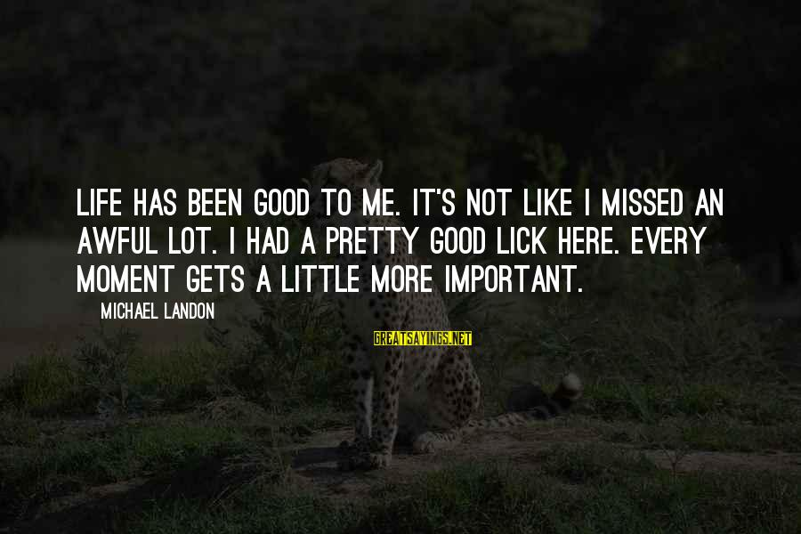 Landon's Sayings By Michael Landon: Life has been good to me. It's not like I missed an awful lot. I