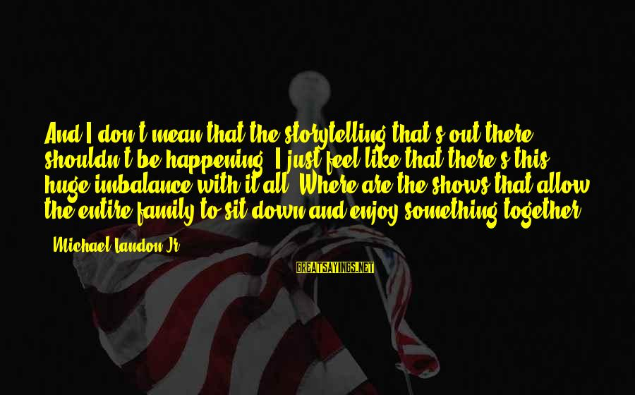 Landon's Sayings By Michael Landon Jr.: And I don't mean that the storytelling that's out there shouldn't be happening. I just