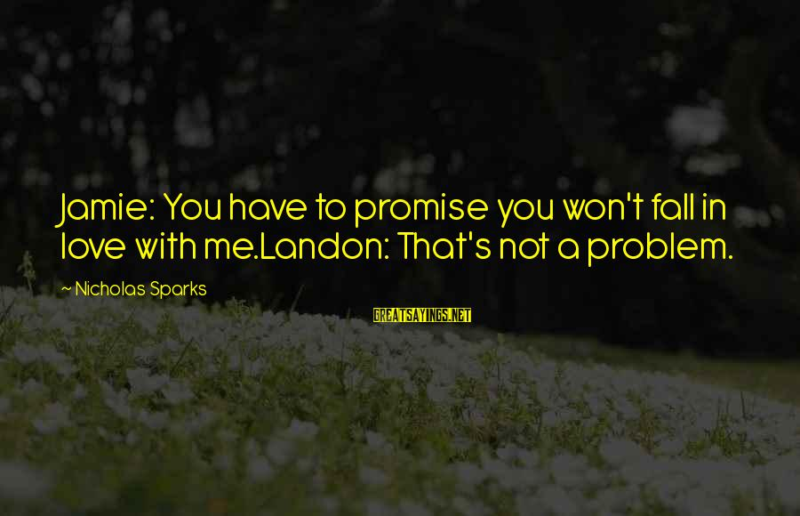 Landon's Sayings By Nicholas Sparks: Jamie: You have to promise you won't fall in love with me.Landon: That's not a