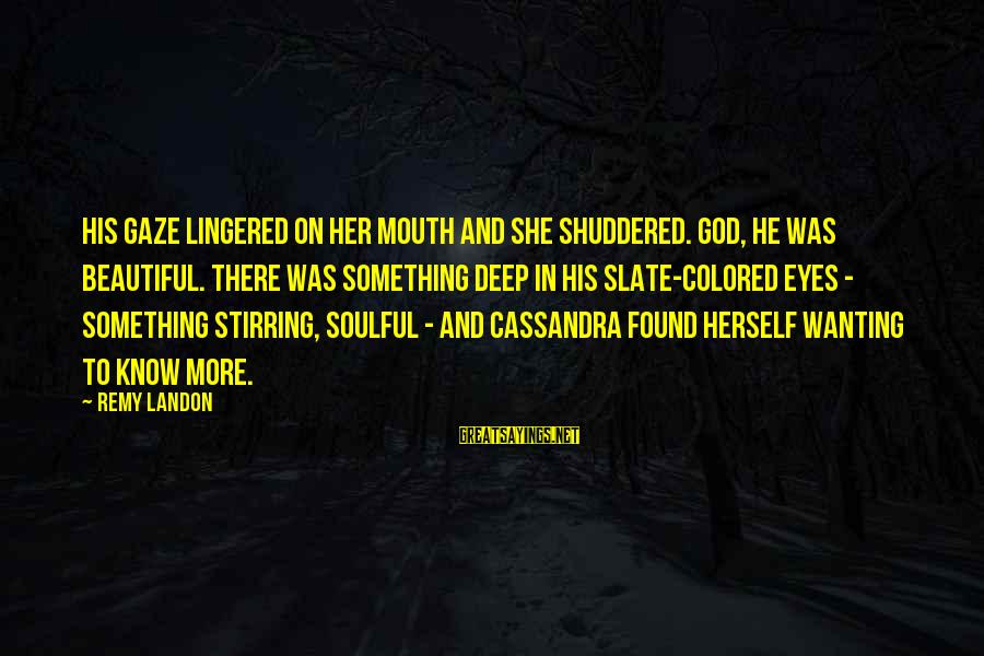 Landon's Sayings By Remy Landon: His gaze lingered on her mouth and she shuddered. God, he was beautiful. There was