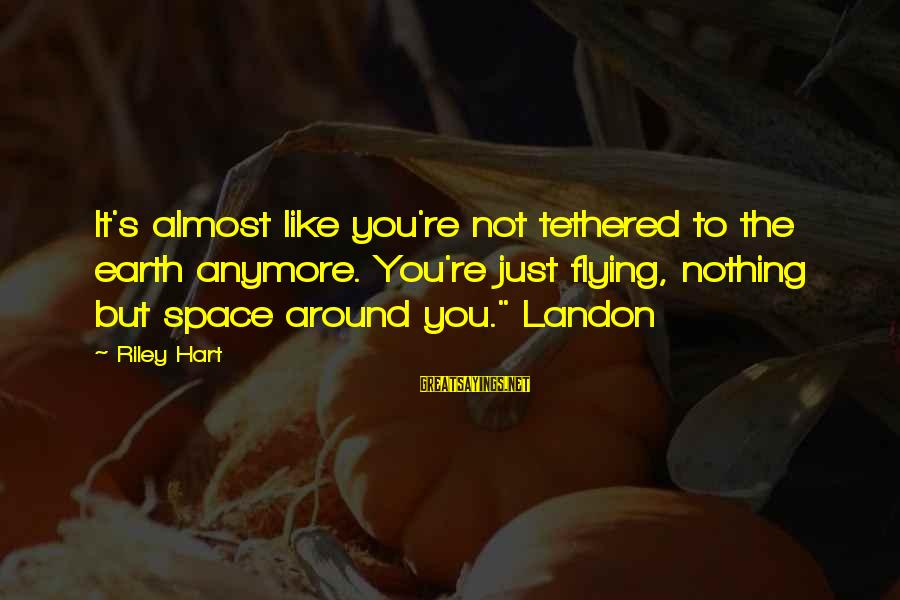 Landon's Sayings By Riley Hart: It's almost like you're not tethered to the earth anymore. You're just flying, nothing but