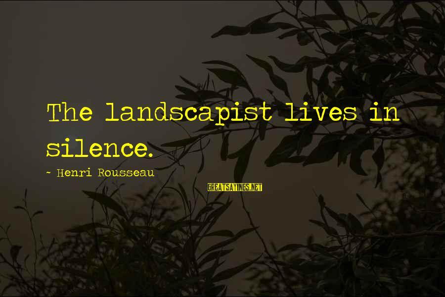 Landscapist Sayings By Henri Rousseau: The landscapist lives in silence.