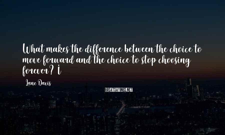 Lane Davis Sayings: What makes the difference between the choice to move forward and the choice to stop