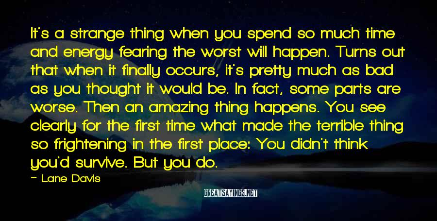 Lane Davis Sayings: It's a strange thing when you spend so much time and energy fearing the worst
