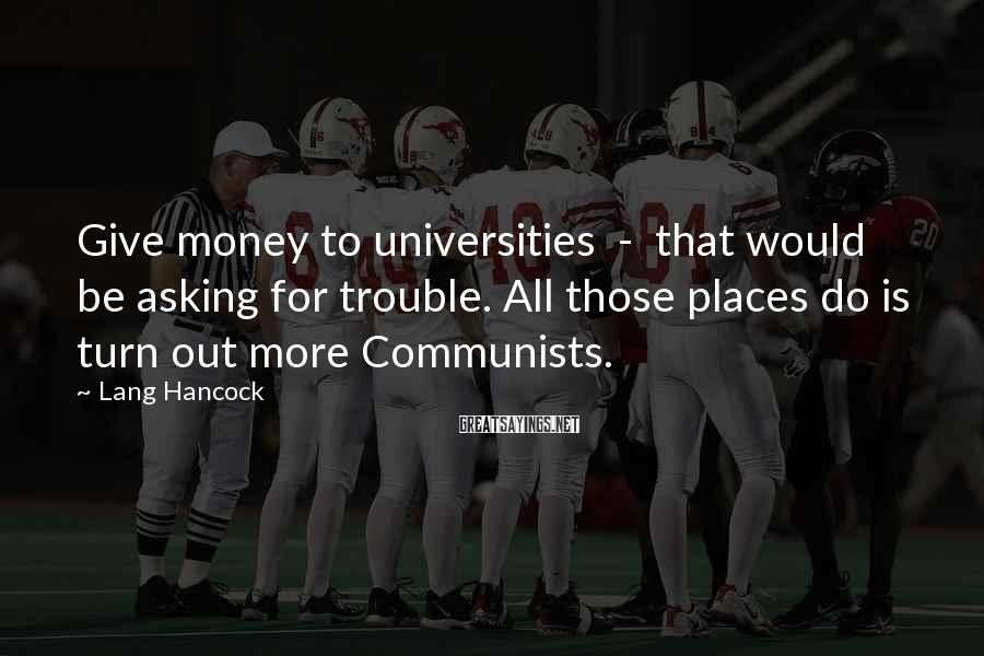 Lang Hancock Sayings: Give money to universities - that would be asking for trouble. All those places do