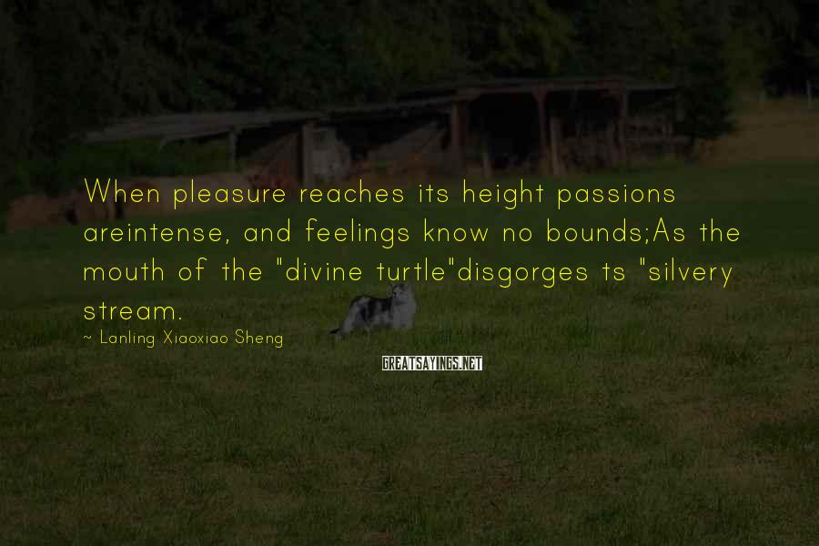 Lanling Xiaoxiao Sheng Sayings: When pleasure reaches its height passions areintense, and feelings know no bounds;As the mouth of