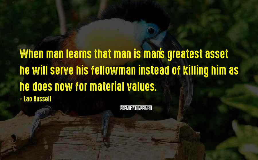 Lao Russell Sayings: When man learns that man is man's greatest asset he will serve his fellowman instead