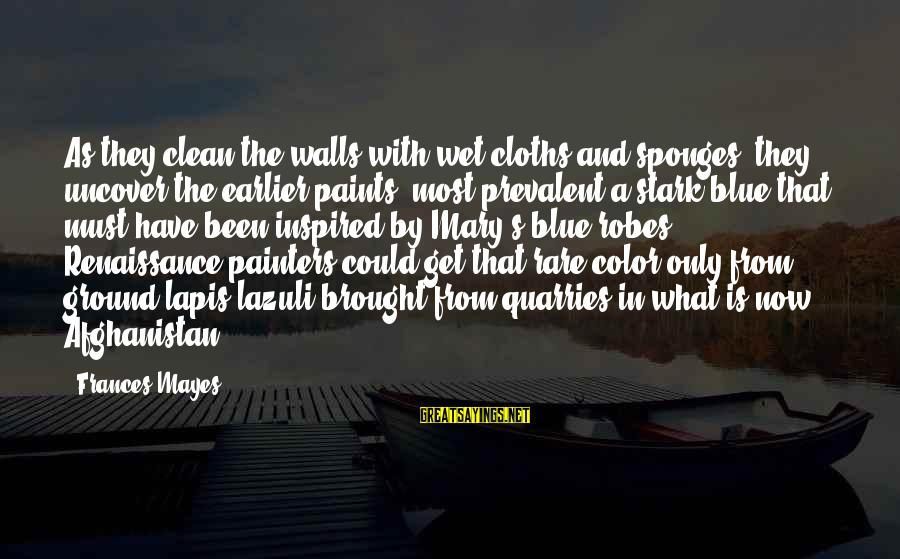 Lapis Sayings By Frances Mayes: As they clean the walls with wet cloths and sponges, they uncover the earlier paints,
