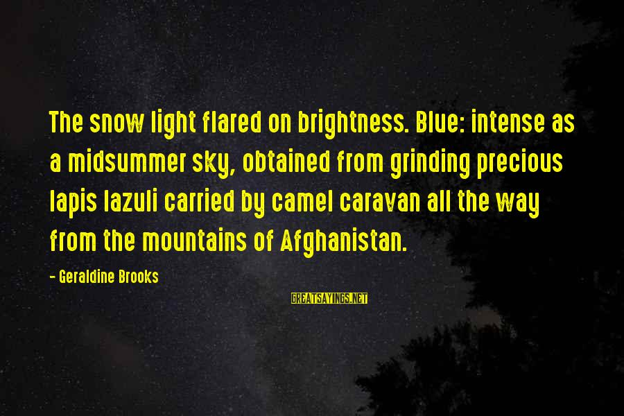 Lapis Sayings By Geraldine Brooks: The snow light flared on brightness. Blue: intense as a midsummer sky, obtained from grinding