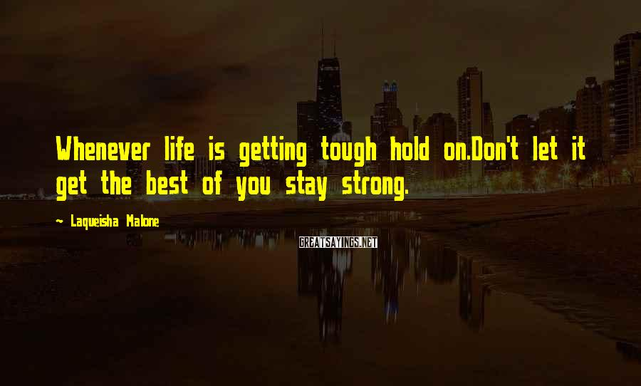 Laqueisha Malone Sayings: Whenever life is getting tough hold on.Don't let it get the best of you stay