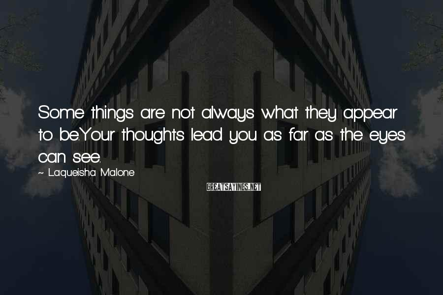 Laqueisha Malone Sayings: Some things are not always what they appear to be.Your thoughts lead you as far