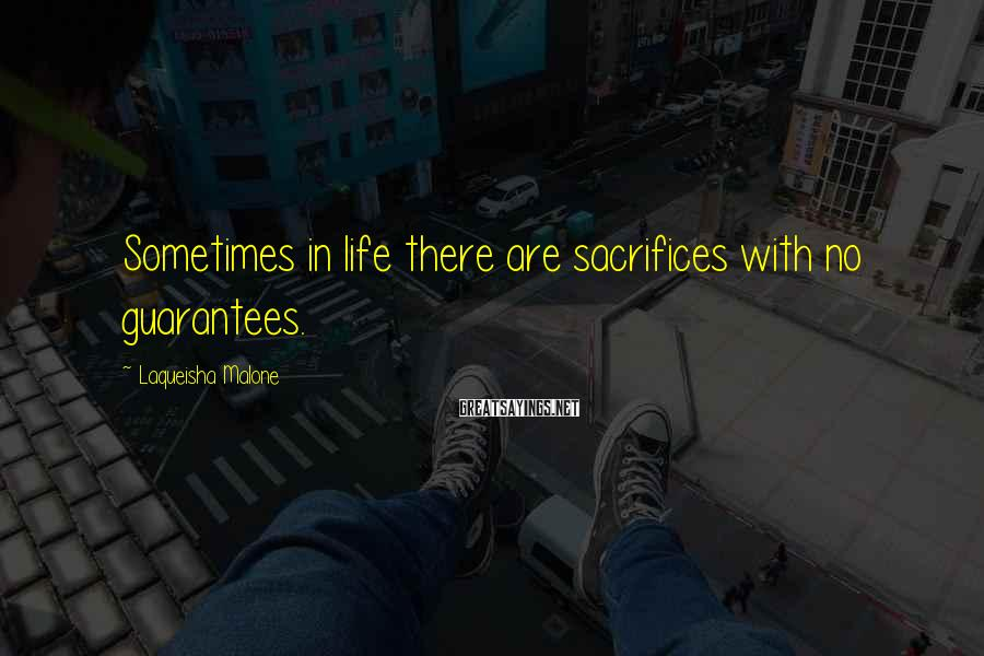 Laqueisha Malone Sayings: Sometimes in life there are sacrifices with no guarantees.