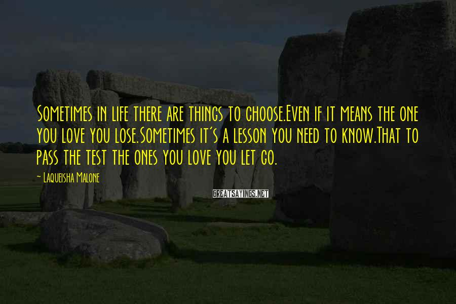 Laqueisha Malone Sayings: Sometimes in life there are things to choose.Even if it means the one you love