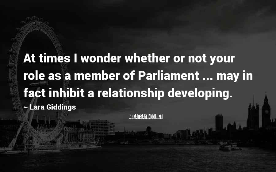Lara Giddings Sayings: At times I wonder whether or not your role as a member of Parliament ...
