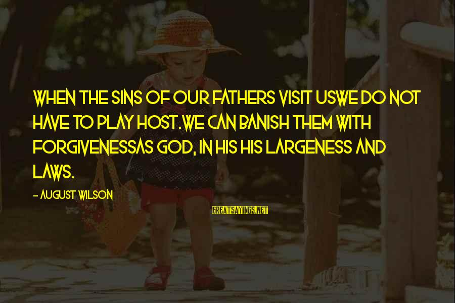 Largeness Sayings By August Wilson: When the sins of our fathers visit usWe do not have to play host.We can