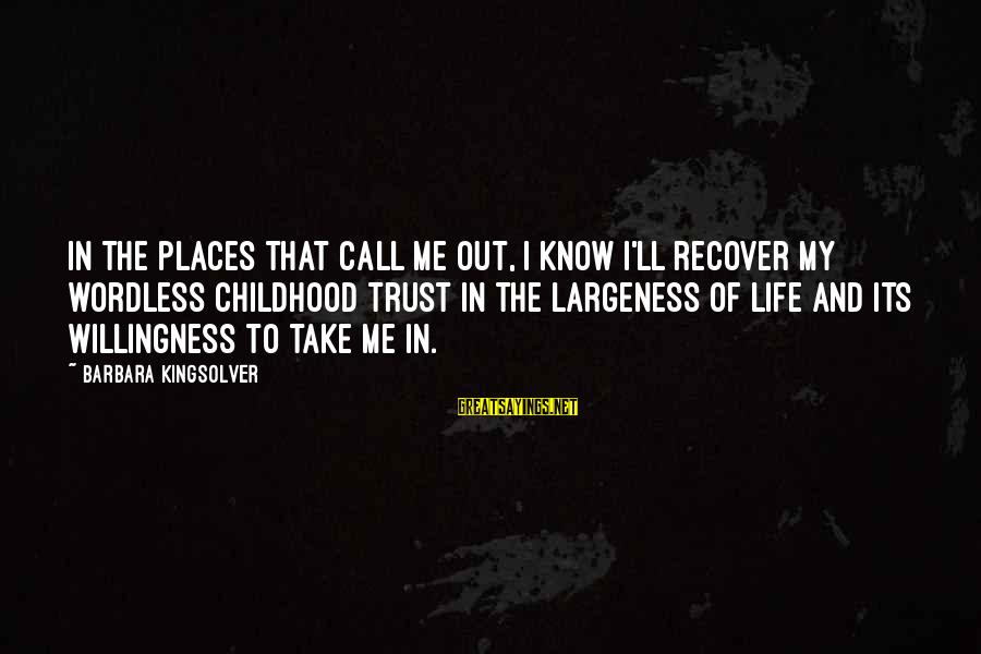 Largeness Sayings By Barbara Kingsolver: In the places that call me out, I know I'll recover my wordless childhood trust
