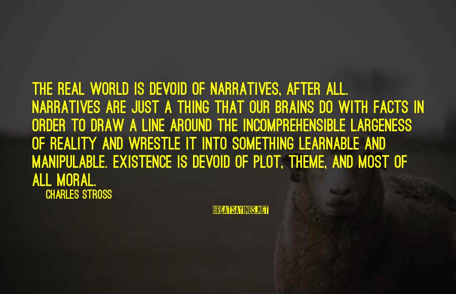 Largeness Sayings By Charles Stross: The real world is devoid of narratives, after all. Narratives are just a thing that