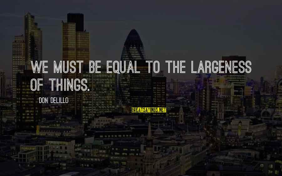 Largeness Sayings By Don DeLillo: We must be equal to the largeness of things.