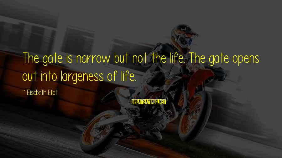 Largeness Sayings By Elisabeth Elliot: The gate is narrow but not the life. The gate opens out into largeness of