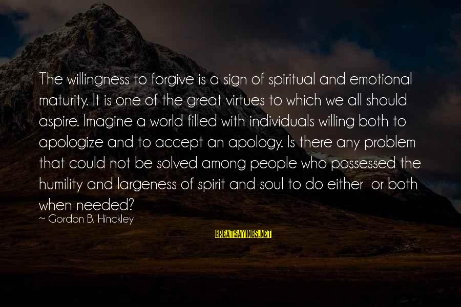 Largeness Sayings By Gordon B. Hinckley: The willingness to forgive is a sign of spiritual and emotional maturity. It is one