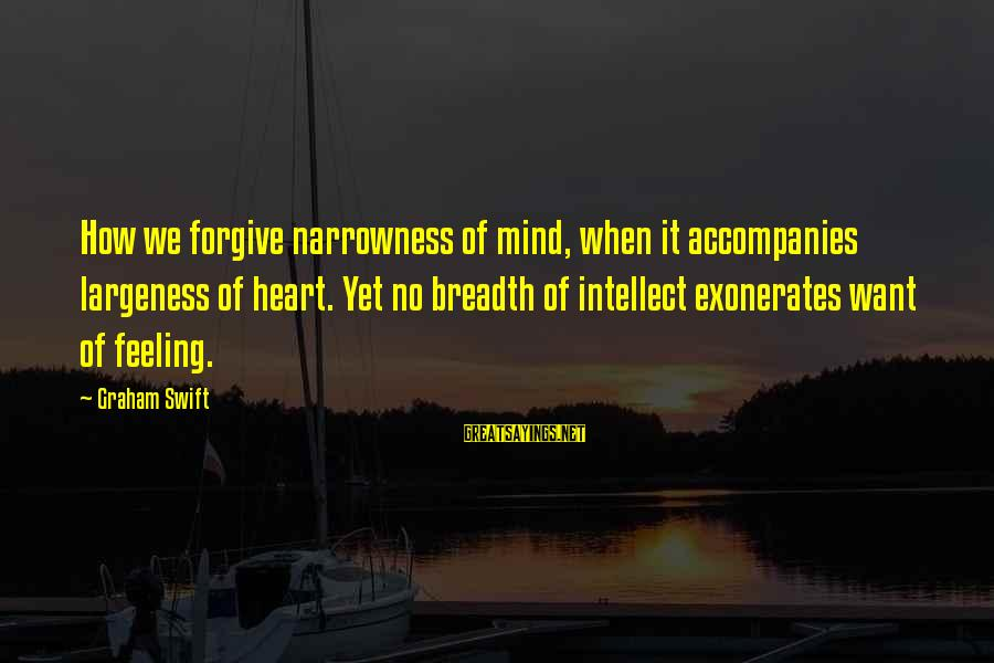 Largeness Sayings By Graham Swift: How we forgive narrowness of mind, when it accompanies largeness of heart. Yet no breadth