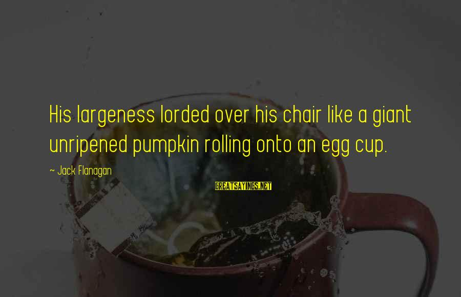 Largeness Sayings By Jack Flanagan: His largeness lorded over his chair like a giant unripened pumpkin rolling onto an egg