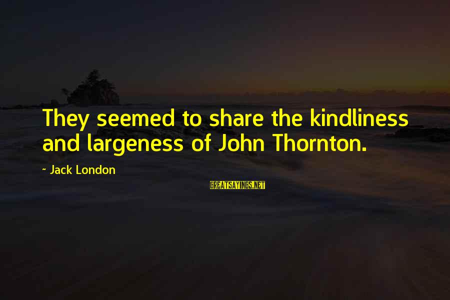 Largeness Sayings By Jack London: They seemed to share the kindliness and largeness of John Thornton.