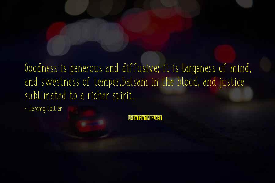 Largeness Sayings By Jeremy Collier: Goodness is generous and diffusive; it is largeness of mind, and sweetness of temper,balsam in