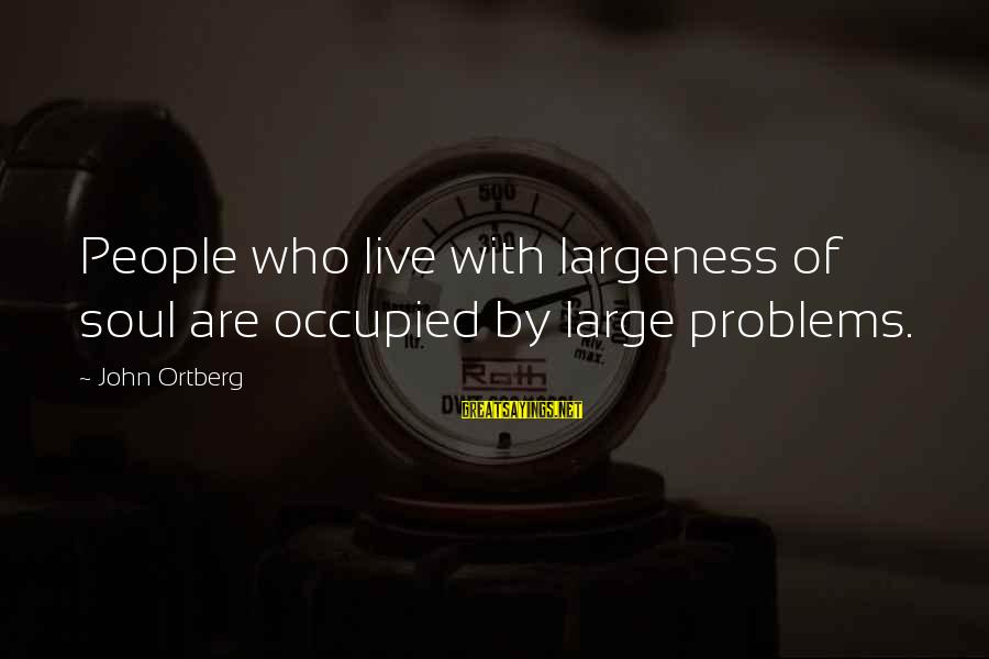 Largeness Sayings By John Ortberg: People who live with largeness of soul are occupied by large problems.