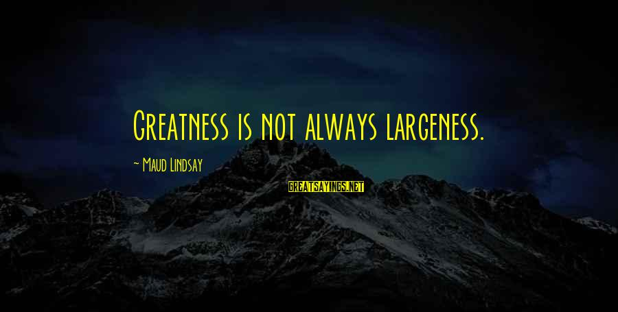 Largeness Sayings By Maud Lindsay: Greatness is not always largeness.