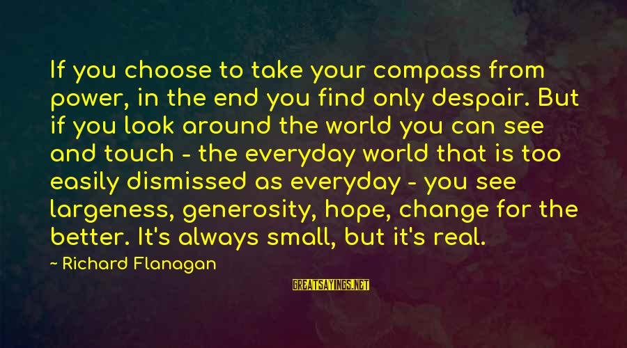 Largeness Sayings By Richard Flanagan: If you choose to take your compass from power, in the end you find only