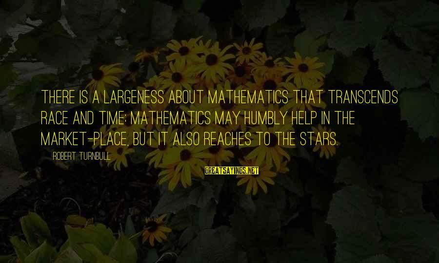 Largeness Sayings By Robert Turnbull: There is a largeness about mathematics that transcends race and time; mathematics may humbly help
